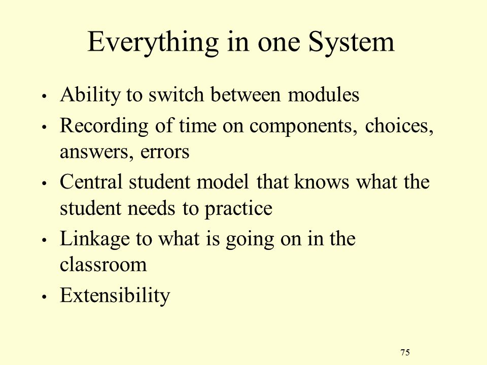 75 Everything in one System Ability to switch between modules Recording of time on components, choices, answers, errors Central student model that knows what the student needs to practice Linkage to what is going on in the classroom Extensibility 75