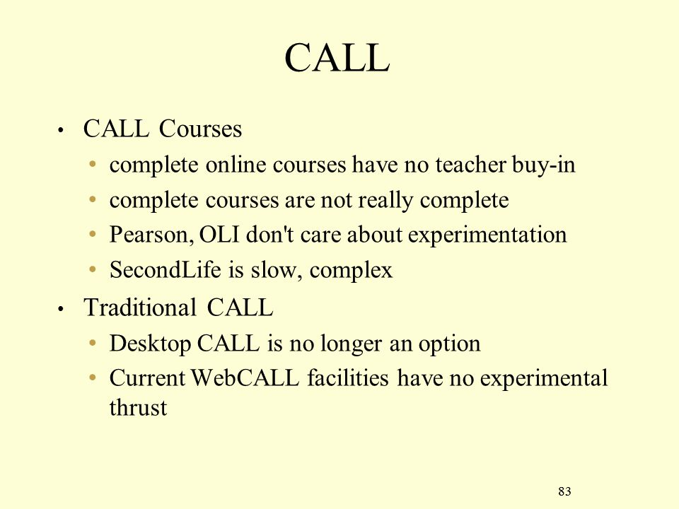 83 CALL CALL Courses complete online courses have no teacher buy-in complete courses are not really complete Pearson, OLI don t care about experimentation SecondLife is slow, complex Traditional CALL Desktop CALL is no longer an option Current WebCALL facilities have no experimental thrust 83