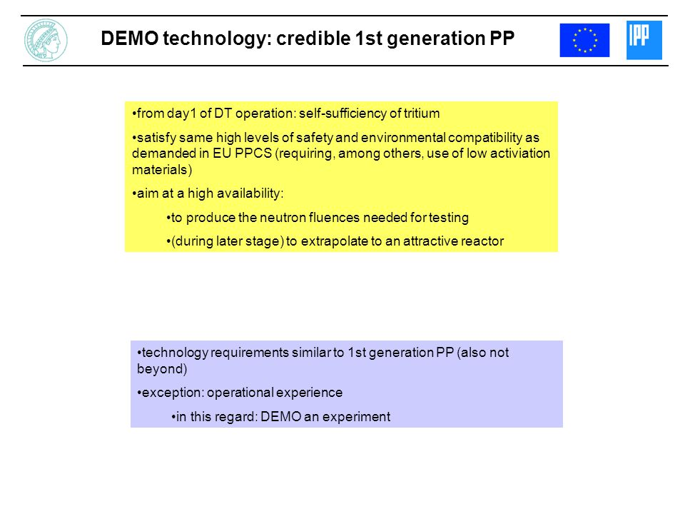 DEMO technology: credible 1st generation PP from day1 of DT operation: self-sufficiency of tritium satisfy same high levels of safety and environmental compatibility as demanded in EU PPCS (requiring, among others, use of low activiation materials) aim at a high availability: to produce the neutron fluences needed for testing (during later stage) to extrapolate to an attractive reactor technology requirements similar to 1st generation PP (also not beyond) exception: operational experience in this regard: DEMO an experiment