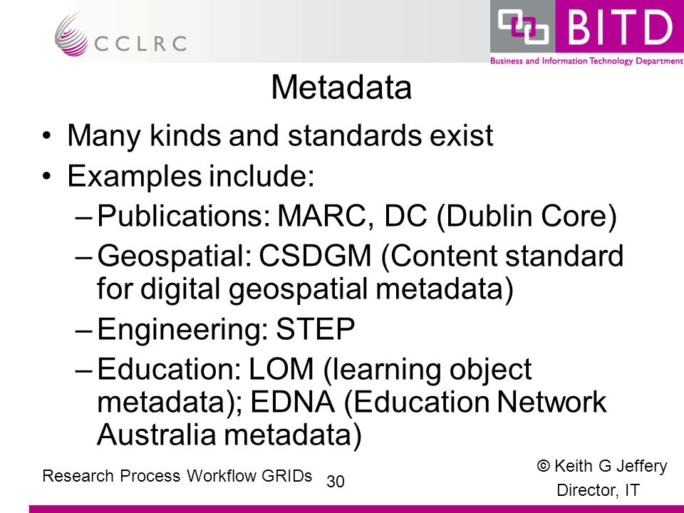 © Keith G Jeffery Director, IT 30 Research Process Workflow GRIDs Metadata Many kinds and standards exist Examples include: –Publications: MARC, DC (Dublin Core) –Geospatial: CSDGM (Content standard for digital geospatial metadata) –Engineering: STEP –Education: LOM (learning object metadata); EDNA (Education Network Australia metadata)