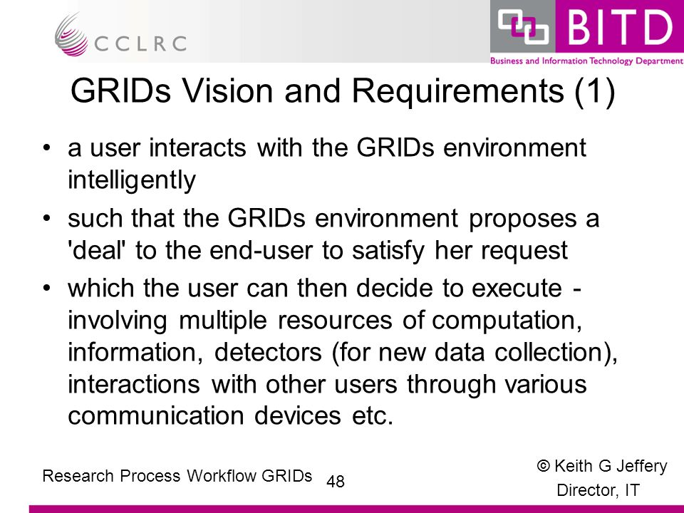 © Keith G Jeffery Director, IT 48 Research Process Workflow GRIDs GRIDs Vision and Requirements (1) a user interacts with the GRIDs environment intelligently such that the GRIDs environment proposes a deal to the end-user to satisfy her request which the user can then decide to execute - involving multiple resources of computation, information, detectors (for new data collection), interactions with other users through various communication devices etc.