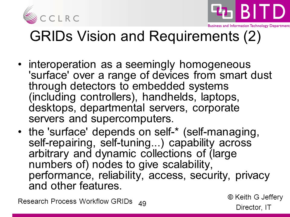 © Keith G Jeffery Director, IT 49 Research Process Workflow GRIDs GRIDs Vision and Requirements (2) interoperation as a seemingly homogeneous surface over a range of devices from smart dust through detectors to embedded systems (including controllers), handhelds, laptops, desktops, departmental servers, corporate servers and supercomputers.