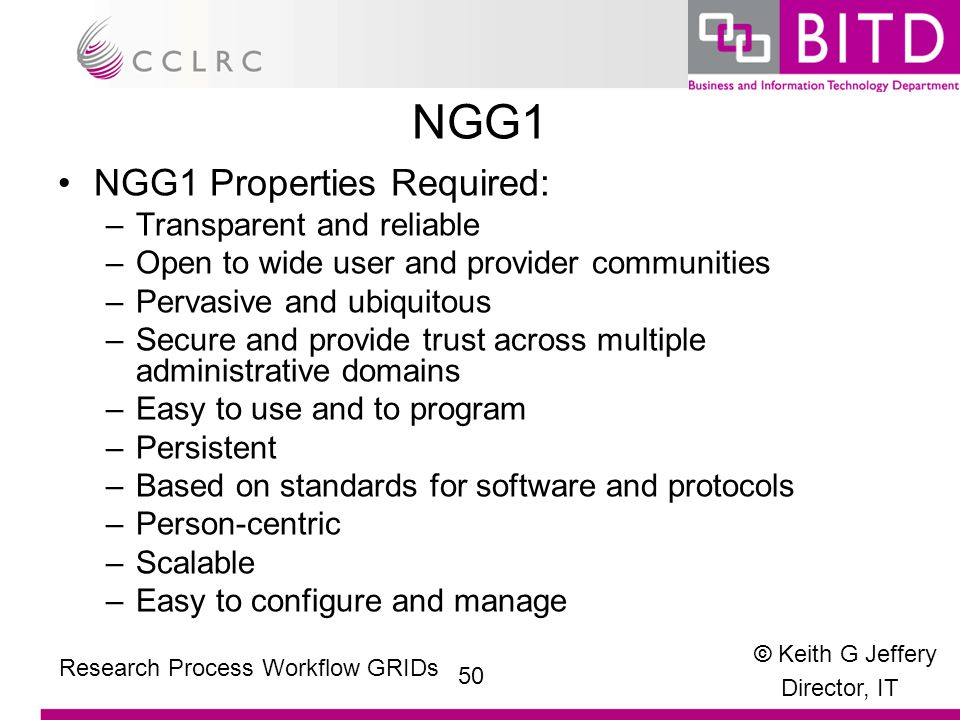 © Keith G Jeffery Director, IT 50 Research Process Workflow GRIDs NGG1 NGG1 Properties Required: –Transparent and reliable –Open to wide user and provider communities –Pervasive and ubiquitous –Secure and provide trust across multiple administrative domains –Easy to use and to program –Persistent –Based on standards for software and protocols –Person-centric –Scalable –Easy to configure and manage