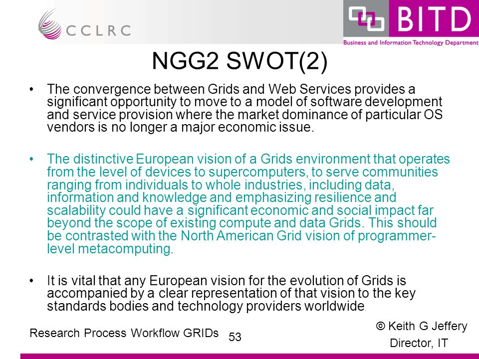 © Keith G Jeffery Director, IT 53 Research Process Workflow GRIDs NGG2 SWOT(2) The convergence between Grids and Web Services provides a significant opportunity to move to a model of software development and service provision where the market dominance of particular OS vendors is no longer a major economic issue.