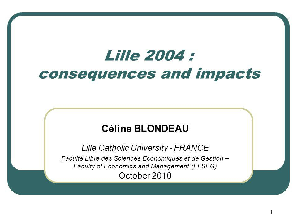 1 Lille 2004 : consequences and impacts Céline BLONDEAU Lille Catholic University - FRANCE Faculté Libre des Sciences Economiques et de Gestion – Faculty of Economics and Management (FLSEG) October 2010