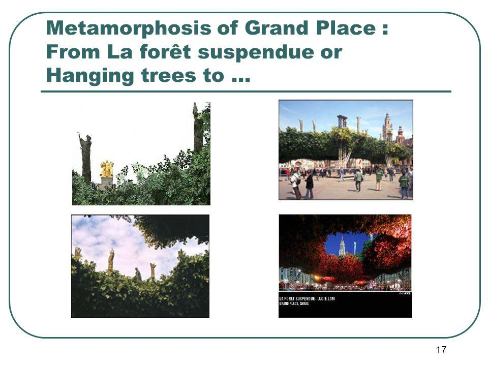 17 Metamorphosis of Grand Place : From La forêt suspendue or Hanging trees to …