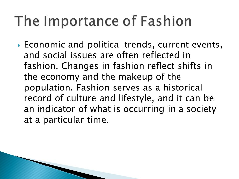 Economic and political trends, current events, and social issues are often reflected in fashion.