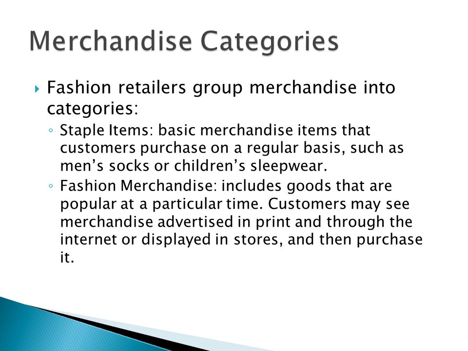 Fashion retailers group merchandise into categories: Staple Items: basic merchandise items that customers purchase on a regular basis, such as mens socks or childrens sleepwear.