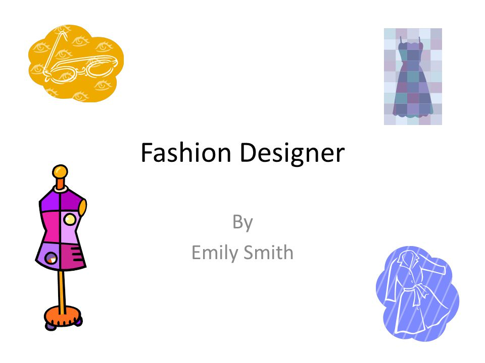 Fashion Designer By Emily Smith A Typical Day Self Employed 8 30 Am 9 00 Am Driving To See A Client 9 00 Am 10 00 Am Talking To Client About Her Ppt Download