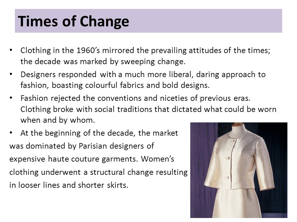 Times of Change Clothing in the 1960s mirrored the prevailing attitudes of the times; the decade was marked by sweeping change.