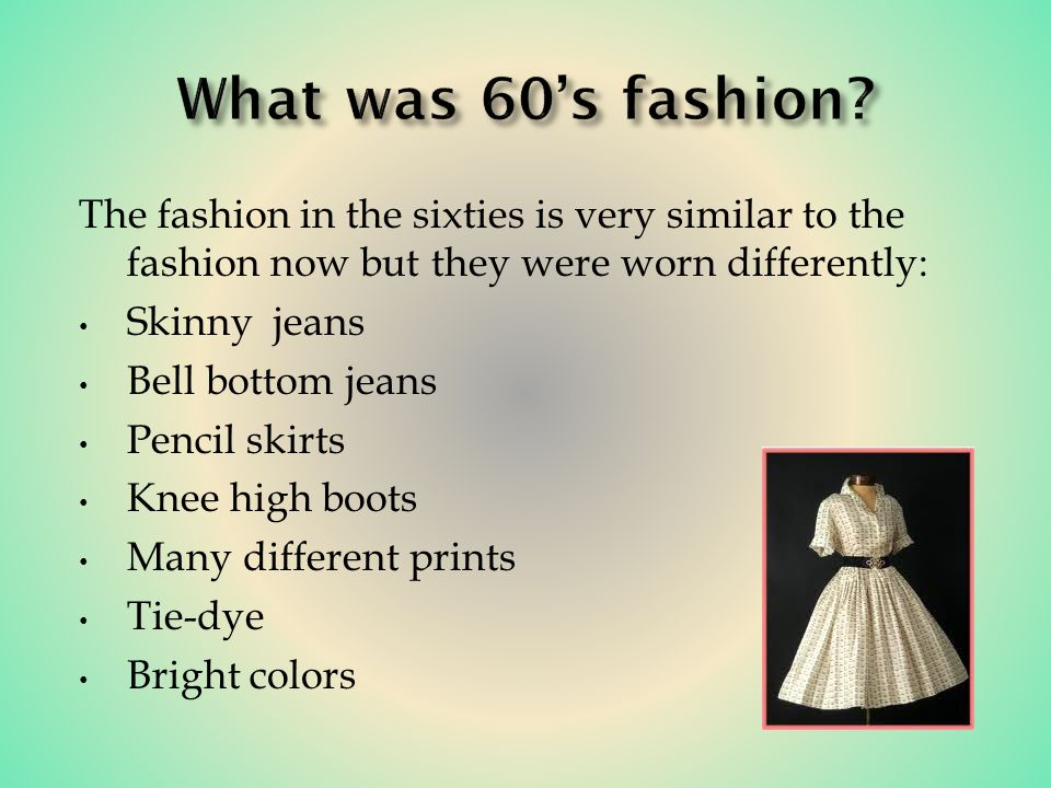 The fashion in the sixties is very similar to the fashion now but they were worn differently: Skinny jeans Bell bottom jeans Pencil skirts Knee high boots Many different prints Tie-dye Bright colors