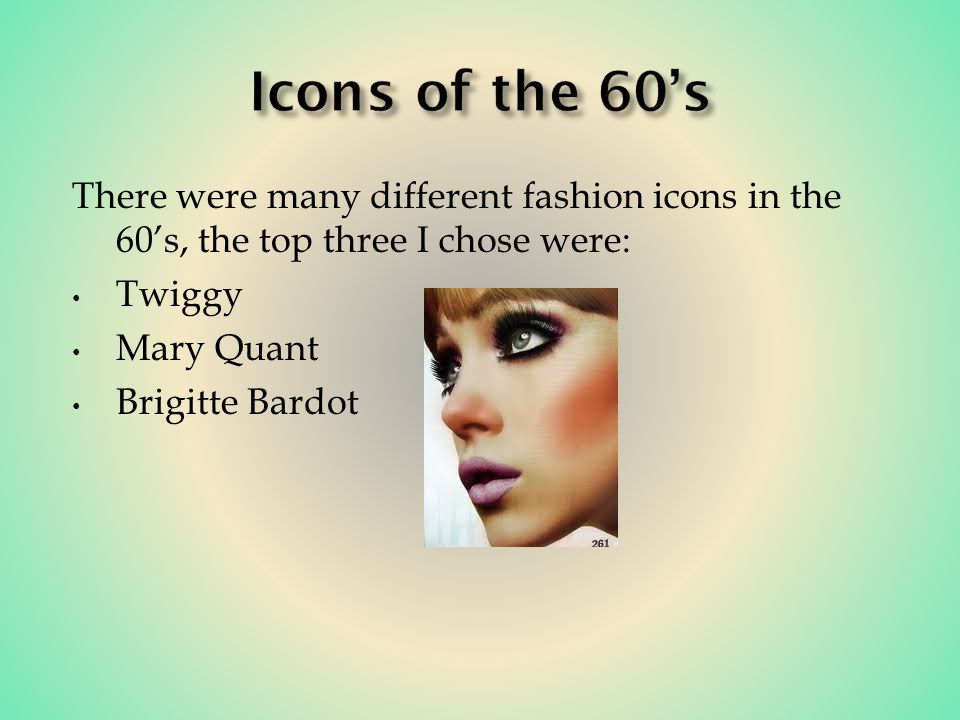 There were many different fashion icons in the 60s, the top three I chose were: Twiggy Mary Quant Brigitte Bardot