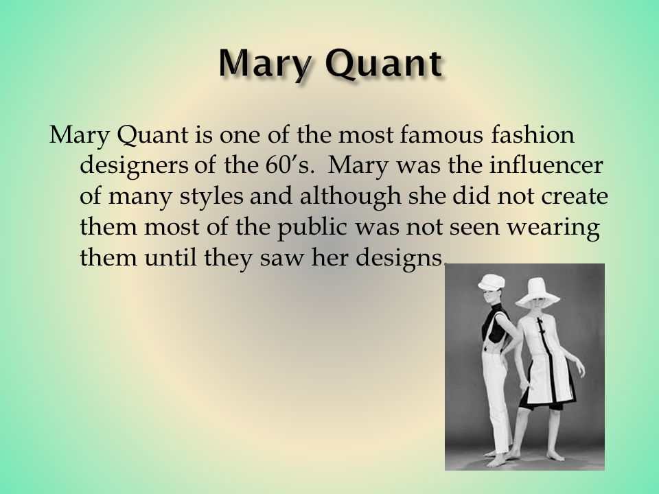 Mary Quant is one of the most famous fashion designers of the 60s.