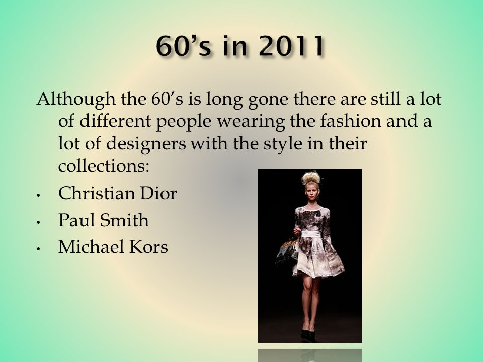 Although the 60s is long gone there are still a lot of different people wearing the fashion and a lot of designers with the style in their collections: Christian Dior Paul Smith Michael Kors