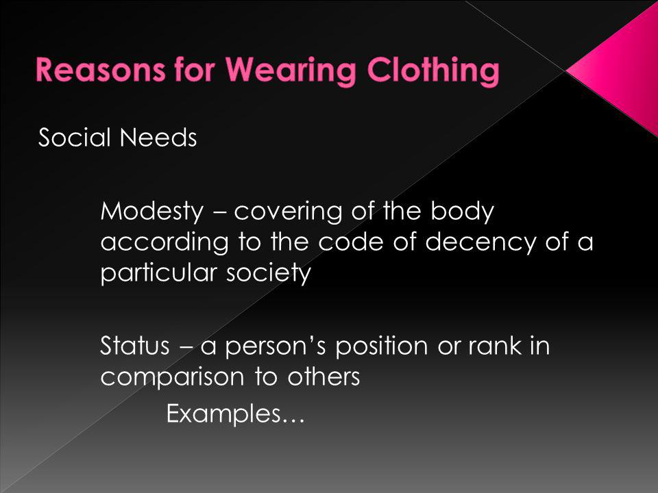 Social Needs Modesty – covering of the body according to the code of decency of a particular society Status – a persons position or rank in comparison to others Examples…