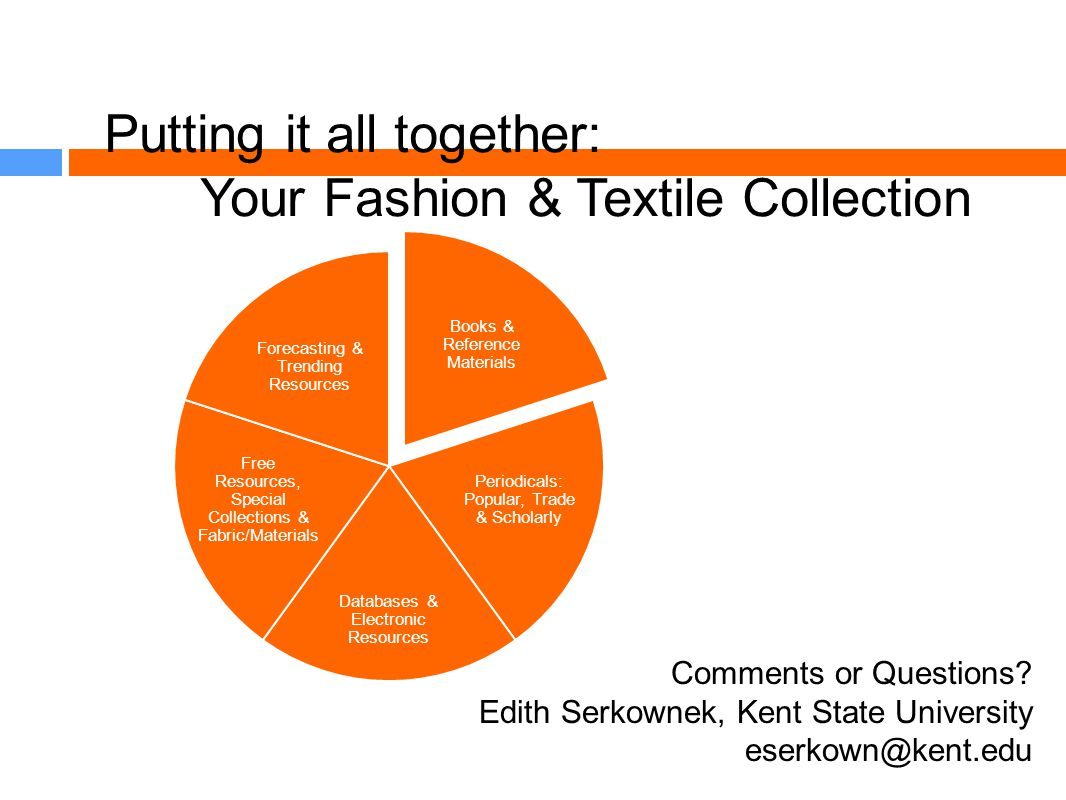 Putting it all together: Your Fashion & Textile Collection Books & Reference Materials Periodicals: Popular, Trade & Scholarly Databases & Electronic Resources Free Resources, Special Collections & Fabric/Materials Forecasting & Trending Resources Comments or Questions.