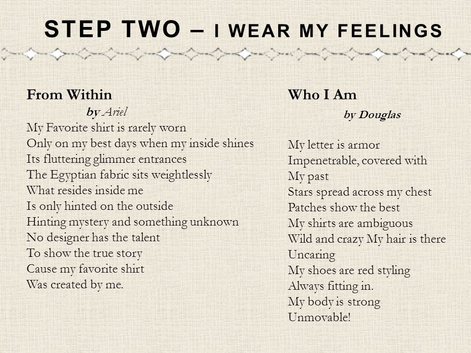 STEP TWO – I WEAR MY FEELINGS Who I Am by Douglas My letter is armor Impenetrable, covered with My past Stars spread across my chest Patches show the best My shirts are ambiguous Wild and crazy My hair is there Uncaring My shoes are red styling Always fitting in.