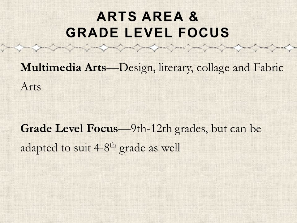 ARTS AREA & GRADE LEVEL FOCUS Multimedia ArtsDesign, literary, collage and Fabric Arts Grade Level Focus9th-12th grades, but can be adapted to suit 4-8 th grade as well