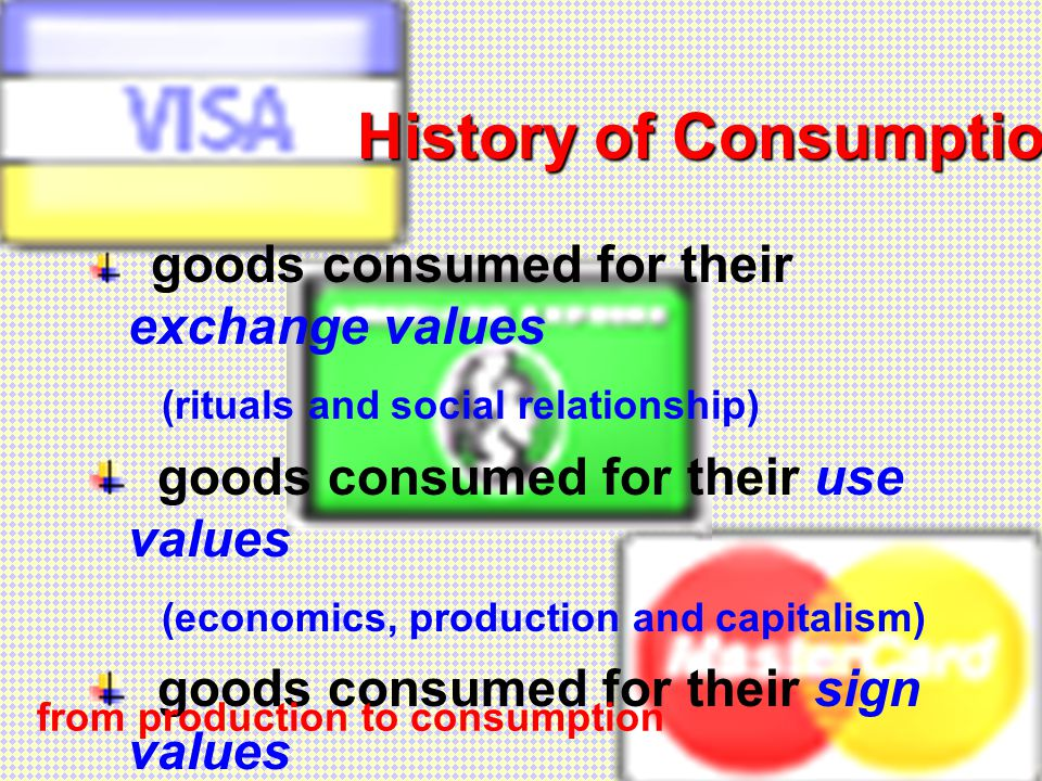 History of Consumption goods consumed for their exchange values (rituals and social relationship) goods consumed for their use values (economics, production and capitalism) goods consumed for their sign values (culture, identity and postmodernity) from production to consumption