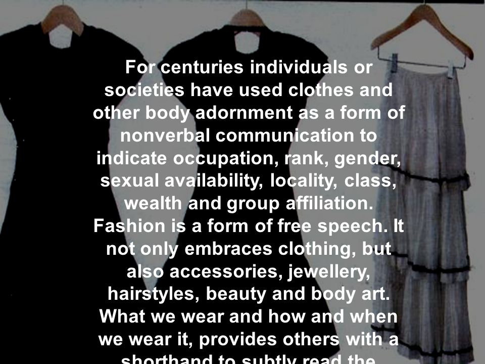 For centuries individuals or societies have used clothes and other body adornment as a form of nonverbal communication to indicate occupation, rank, gender, sexual availability, locality, class, wealth and group affiliation.