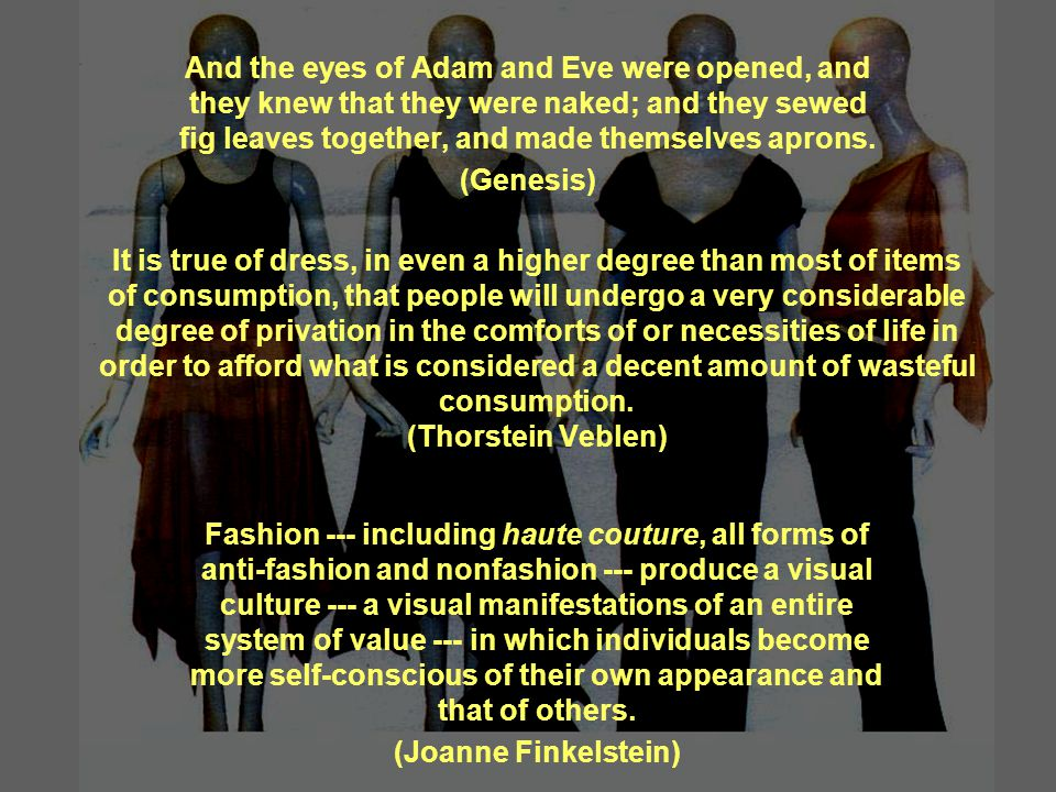 It is true of dress, in even a higher degree than most of items of consumption, that people will undergo a very considerable degree of privation in the comforts of or necessities of life in order to afford what is considered a decent amount of wasteful consumption.
