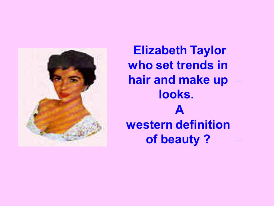 Elizabeth Taylor who set trends in hair and make up looks. A western definition of beauty
