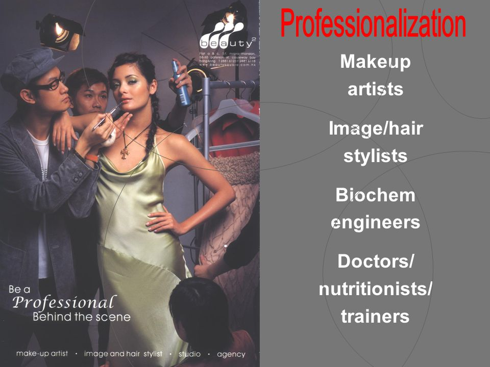 Makeup artists Image/hair stylists Biochem engineers Doctors/ nutritionists/ trainers