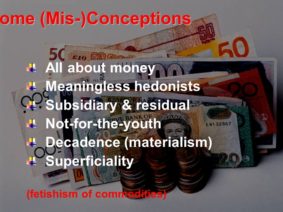 Some (Mis-)Conceptions All about money Meaningless hedonists Subsidiary & residual Not-for-the-youth Decadence (materialism) Superficiality (fetishism of commodities)