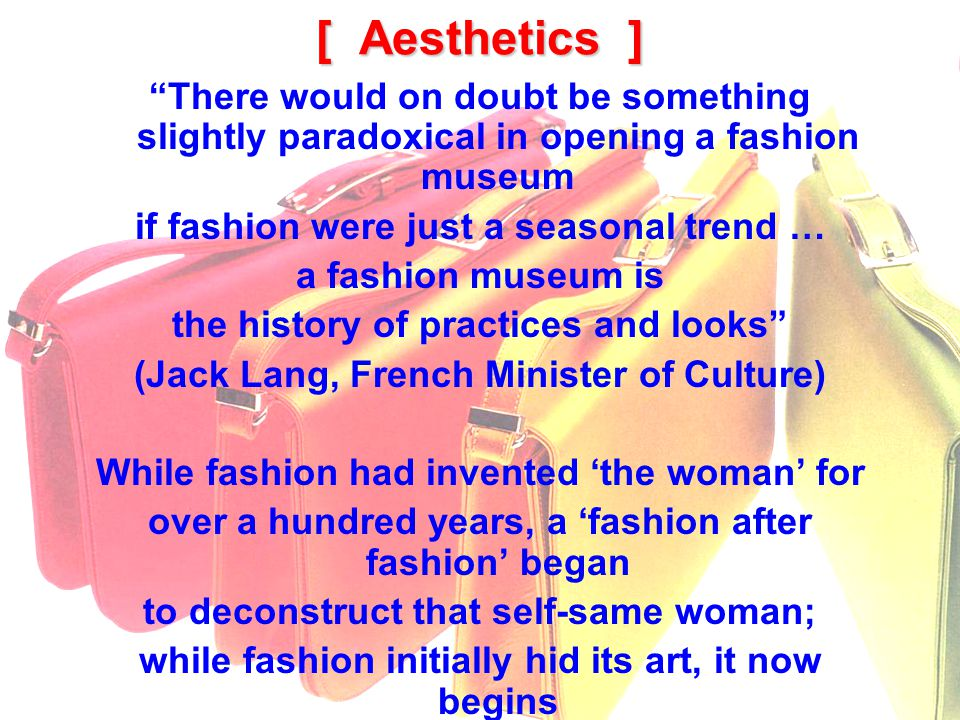 [ Aesthetics ] There would on doubt be something slightly paradoxical in opening a fashion museum if fashion were just a seasonal trend … a fashion museum is the history of practices and looks (Jack Lang, French Minister of Culture) While fashion had invented the woman for over a hundred years, a fashion after fashion began to deconstruct that self-same woman; while fashion initially hid its art, it now begins to also display its bag of tricks.