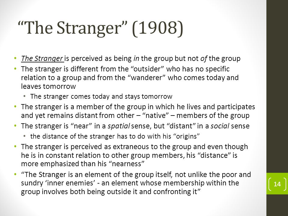 The Stranger (1908) The Stranger is perceived as being in the group but not of the group The stranger is different from the outsider who has no specific relation to a group and from the wanderer who comes today and leaves tomorrow The stranger comes today and stays tomorrow The stranger is a member of the group in which he lives and participates and yet remains distant from other – native – members of the group The stranger is near in a spatial sense, but distant in a social sense the distance of the stranger has to do with his origins The stranger is perceived as extraneous to the group and even though he is in constant relation to other group members, his distance is more emphasized than his nearness The Stranger is an element of the group itself, not unlike the poor and sundry inner enemies - an element whose membership within the group involves both being outside it and confronting it 14