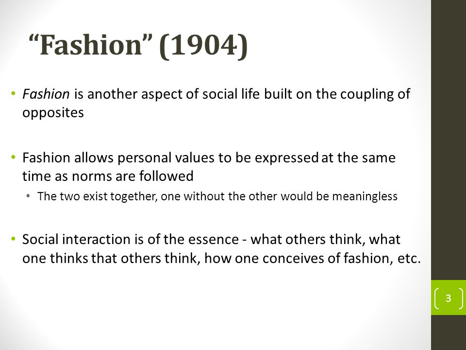Fashion (1904) Fashion is another aspect of social life built on the coupling of opposites Fashion allows personal values to be expressed at the same time as norms are followed The two exist together, one without the other would be meaningless Social interaction is of the essence - what others think, what one thinks that others think, how one conceives of fashion, etc.