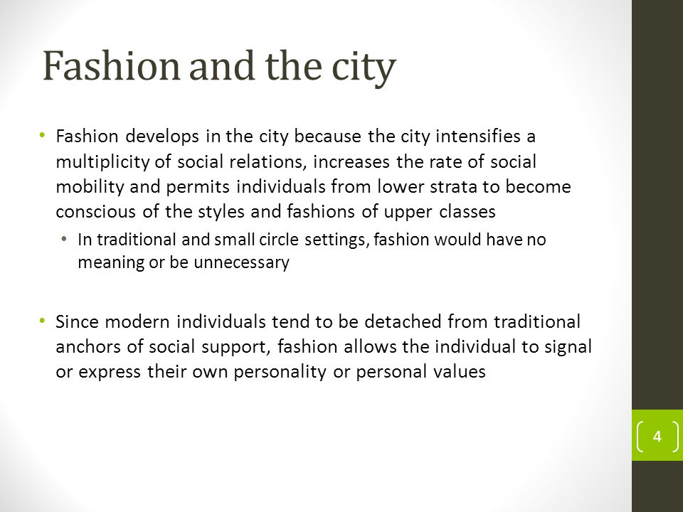 Fashion and the city Fashion develops in the city because the city intensifies a multiplicity of social relations, increases the rate of social mobility and permits individuals from lower strata to become conscious of the styles and fashions of upper classes In traditional and small circle settings, fashion would have no meaning or be unnecessary Since modern individuals tend to be detached from traditional anchors of social support, fashion allows the individual to signal or express their own personality or personal values 4