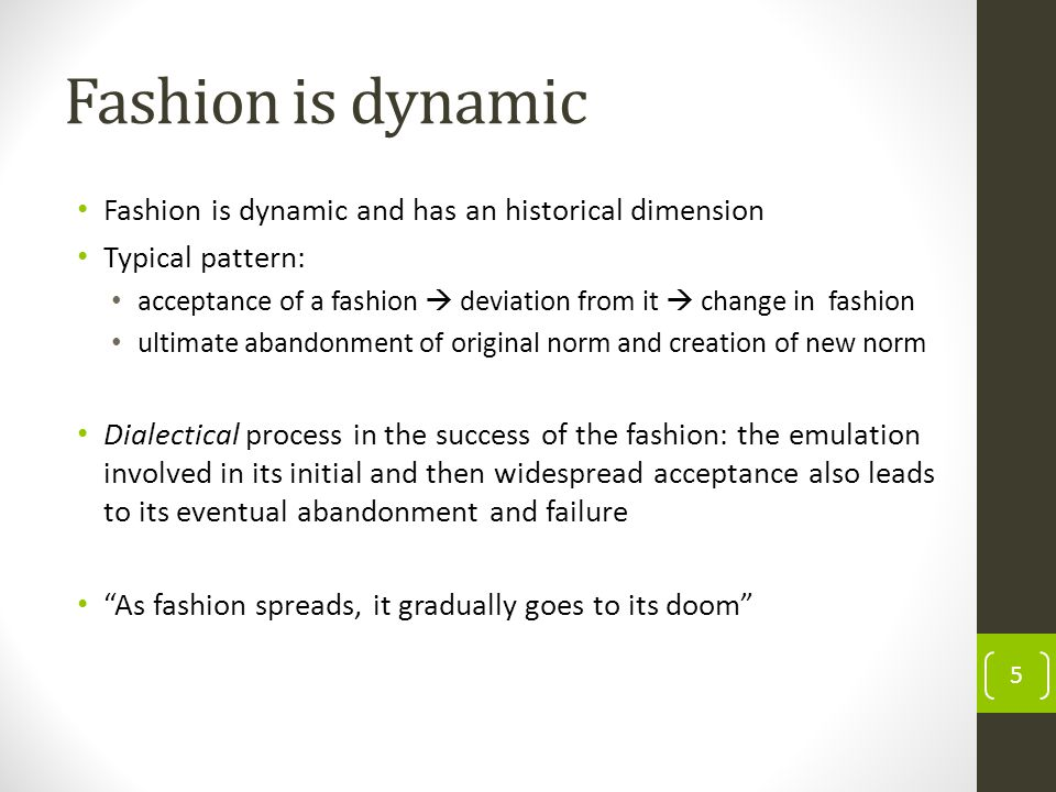 Fashion is dynamic Fashion is dynamic and has an historical dimension Typical pattern: acceptance of a fashion deviation from it change in fashion ultimate abandonment of original norm and creation of new norm Dialectical process in the success of the fashion: the emulation involved in its initial and then widespread acceptance also leads to its eventual abandonment and failure As fashion spreads, it gradually goes to its doom 5