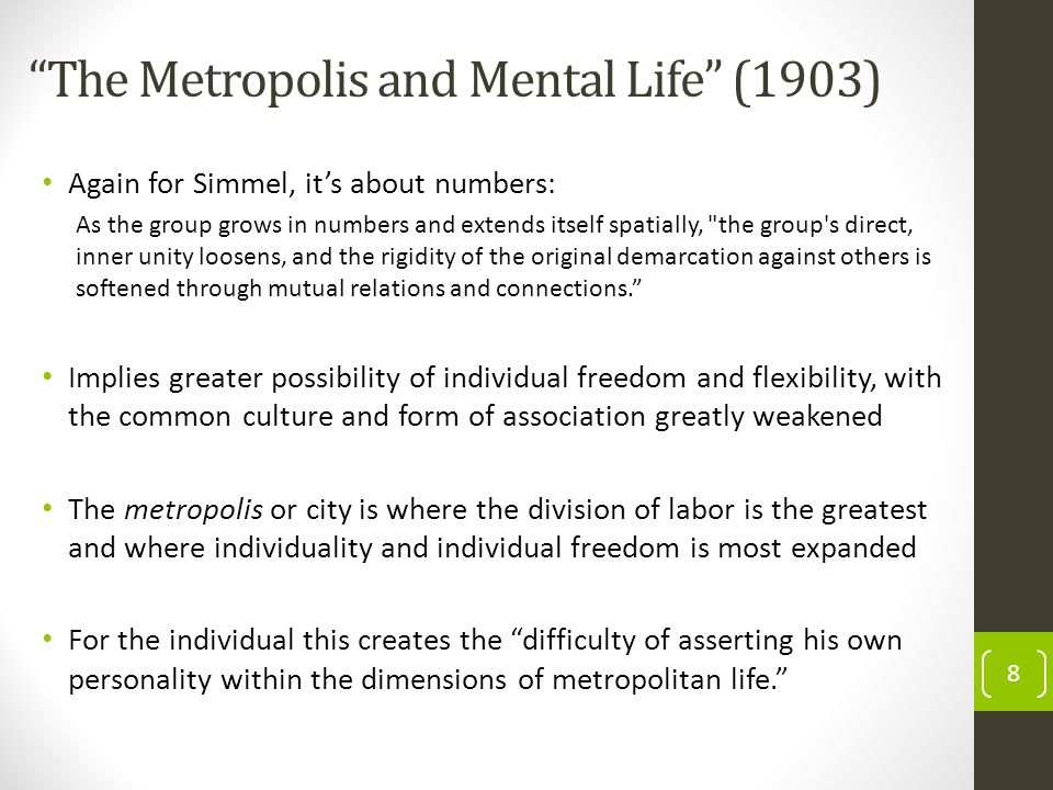 The Metropolis and Mental Life (1903) Again for Simmel, its about numbers: As the group grows in numbers and extends itself spatially, the group s direct, inner unity loosens, and the rigidity of the original demarcation against others is softened through mutual relations and connections.