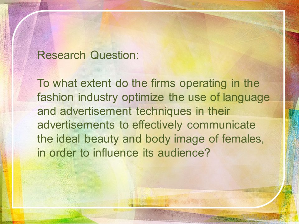 Research Question: To what extent do the firms operating in the fashion industry optimize the use of language and advertisement techniques in their advertisements to effectively communicate the ideal beauty and body image of females, in order to influence its audience