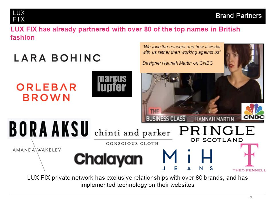 - 6 - LUX FIX has already partnered with over 80 of the top names in British fashion We love the concept and how it works with us rather than working against us Designer Hannah Martin on CNBC Brand Partners LUX FIX private network has exclusive relationships with over 80 brands, and has implemented technology on their websites