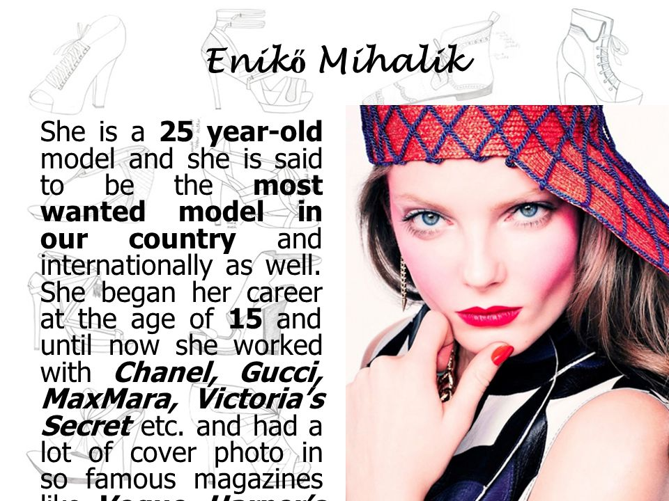 Enik ő Mihalik She is a 25 year-old model and she is said to be the most wanted model in our country and internationally as well.