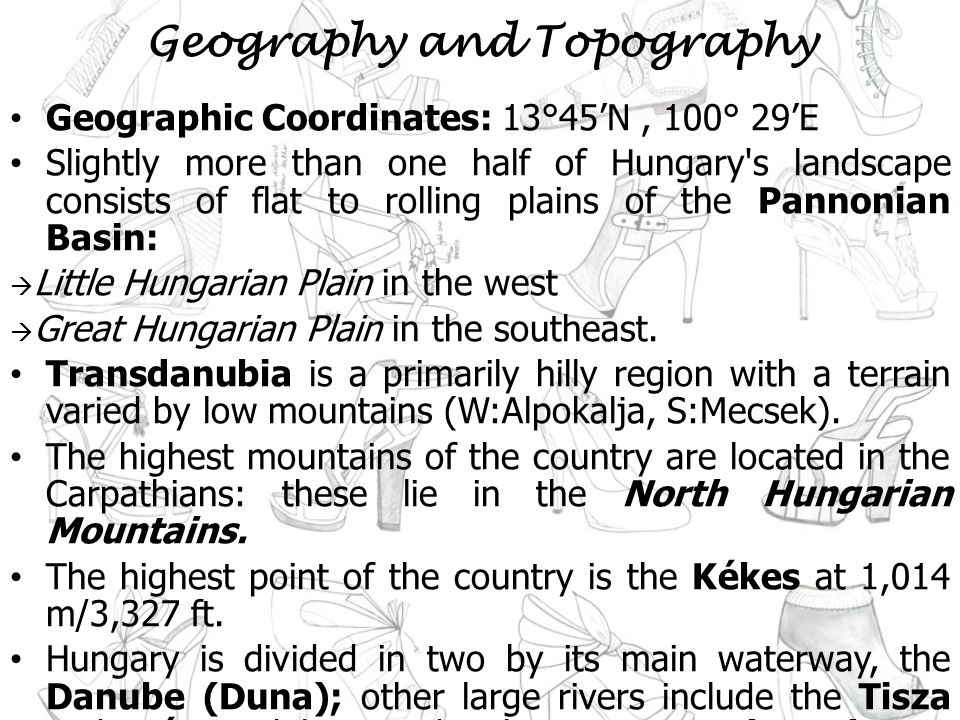 Geography and Topography Geographic Coordinates: 13°45N, 100° 29E Slightly more than one half of Hungary s landscape consists of flat to rolling plains of the Pannonian Basin: Little Hungarian Plain in the west Great Hungarian Plain in the southeast.
