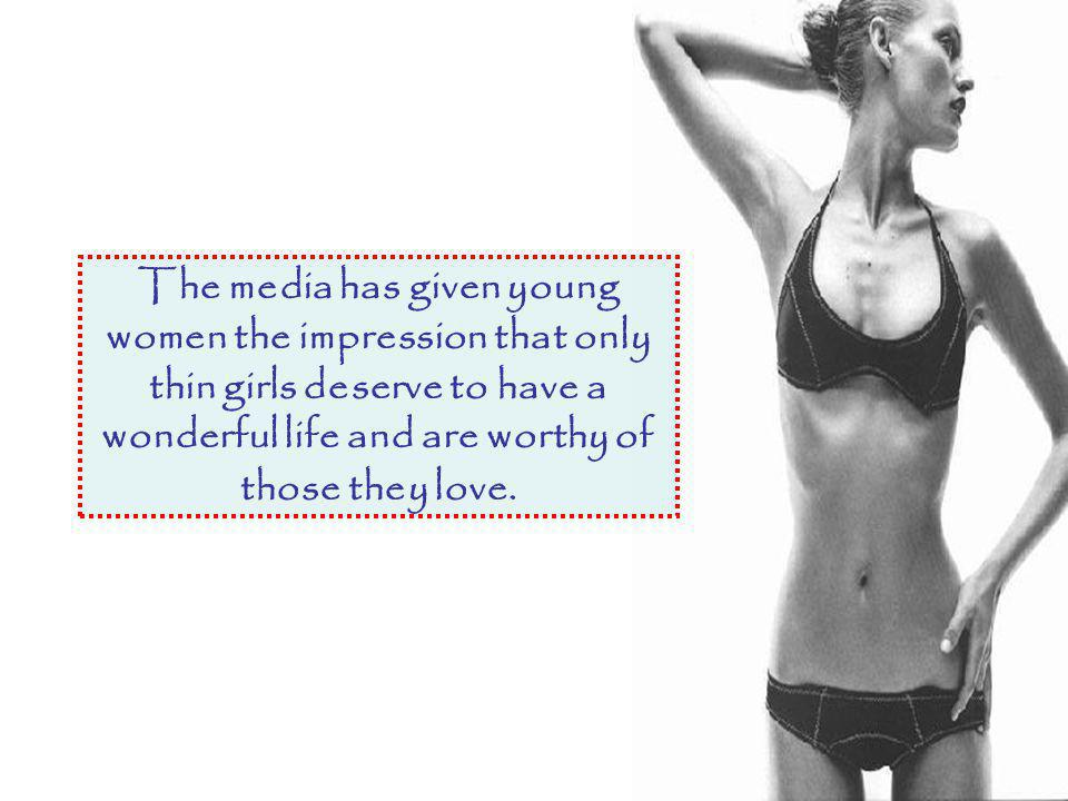 The media has given young women the impression that only thin girls deserve to have a wonderful life and are worthy of those they love.