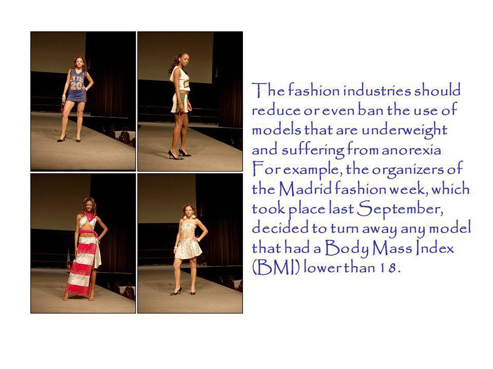 The fashion industries should reduce or even ban the use of models that are underweight and suffering from anorexia For example, the organizers of the Madrid fashion week, which took place last September, decided to turn away any model that had a Body Mass Index (BMI) lower than 18.