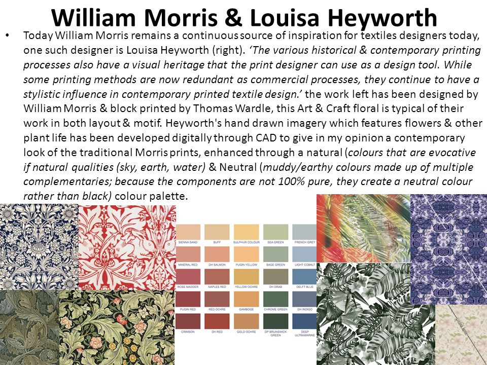 William Morris & Louisa Heyworth Today William Morris remains a continuous source of inspiration for textiles designers today, one such designer is Louisa Heyworth (right).