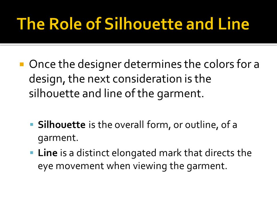 Once the designer determines the colors for a design, the next consideration is the silhouette and line of the garment.