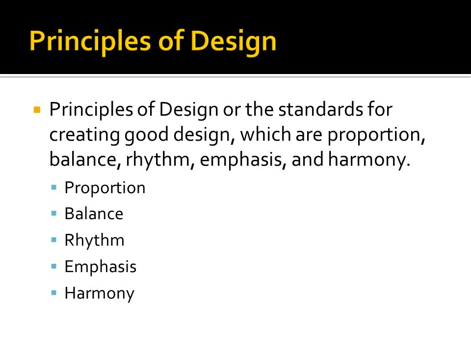 Principles of Design or the standards for creating good design, which are proportion, balance, rhythm, emphasis, and harmony.