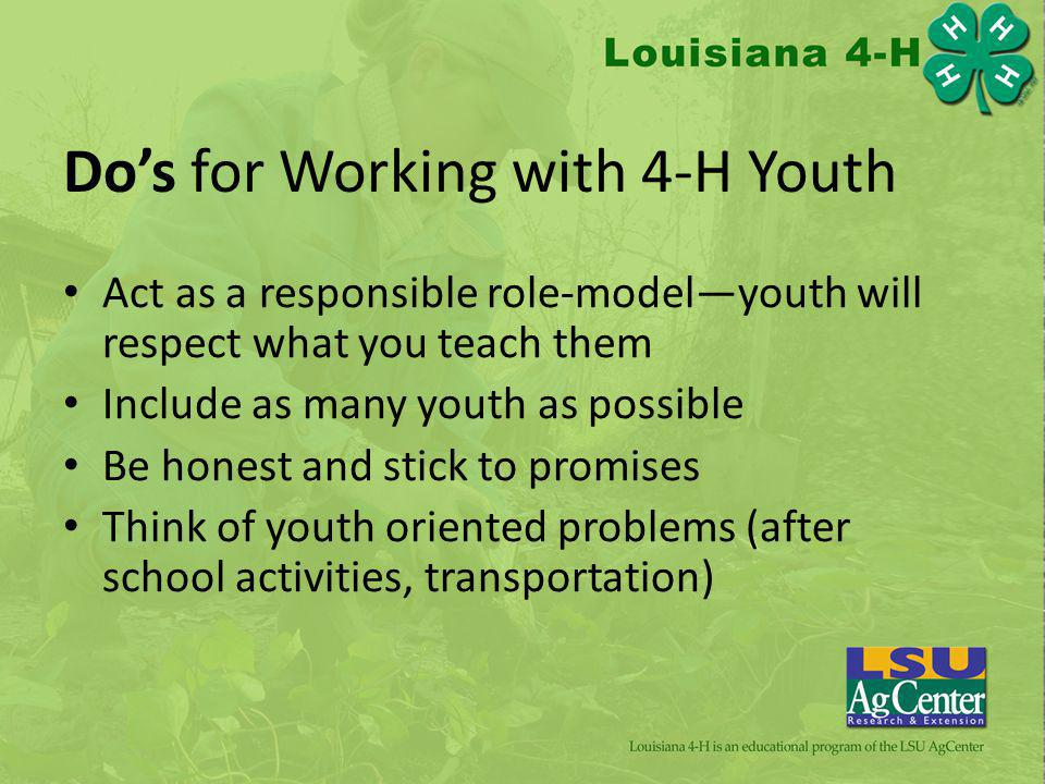 Dos for Working with 4-H Youth Act as a responsible role-modelyouth will respect what you teach them Include as many youth as possible Be honest and stick to promises Think of youth oriented problems (after school activities, transportation)