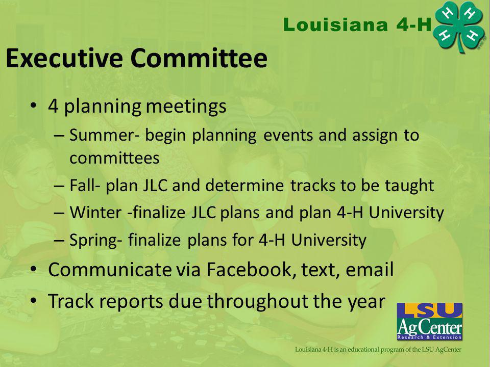 Executive Committee 4 planning meetings – Summer- begin planning events and assign to committees – Fall- plan JLC and determine tracks to be taught – Winter -finalize JLC plans and plan 4-H University – Spring- finalize plans for 4-H University Communicate via Facebook, text, email Track reports due throughout the year