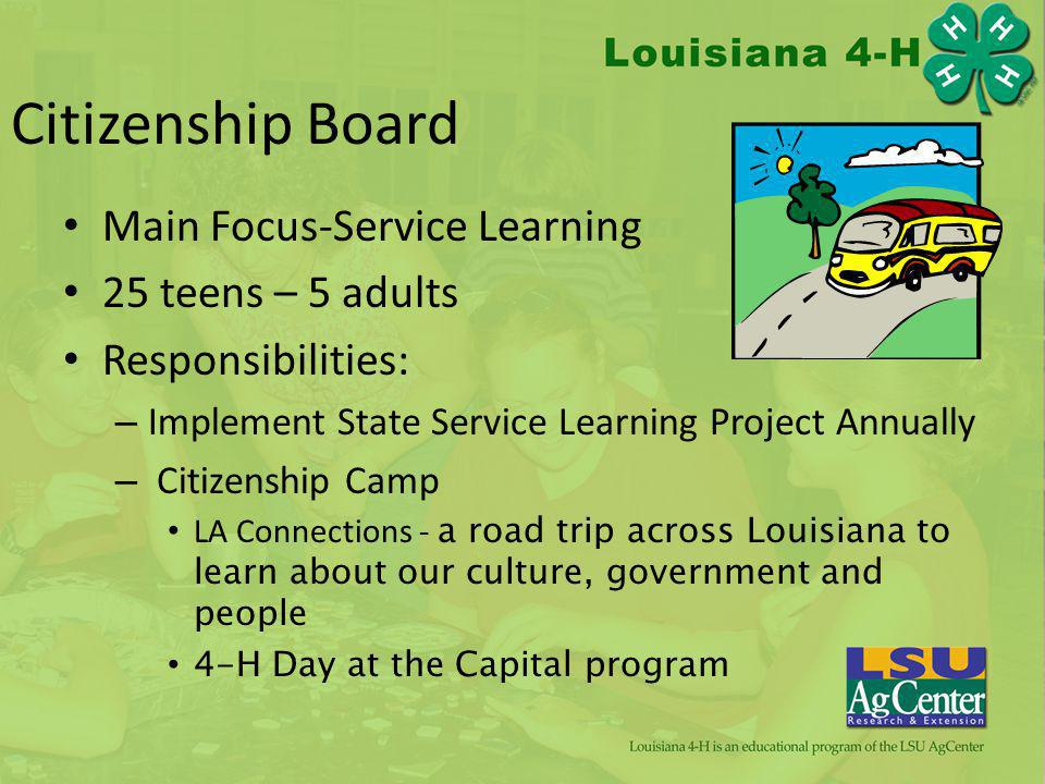 Citizenship Board Main Focus-Service Learning 25 teens – 5 adults Responsibilities: – Implement State Service Learning Project Annually – Citizenship Camp LA Connections - a road trip across Louisiana to learn about our culture, government and people 4-H Day at the Capital program