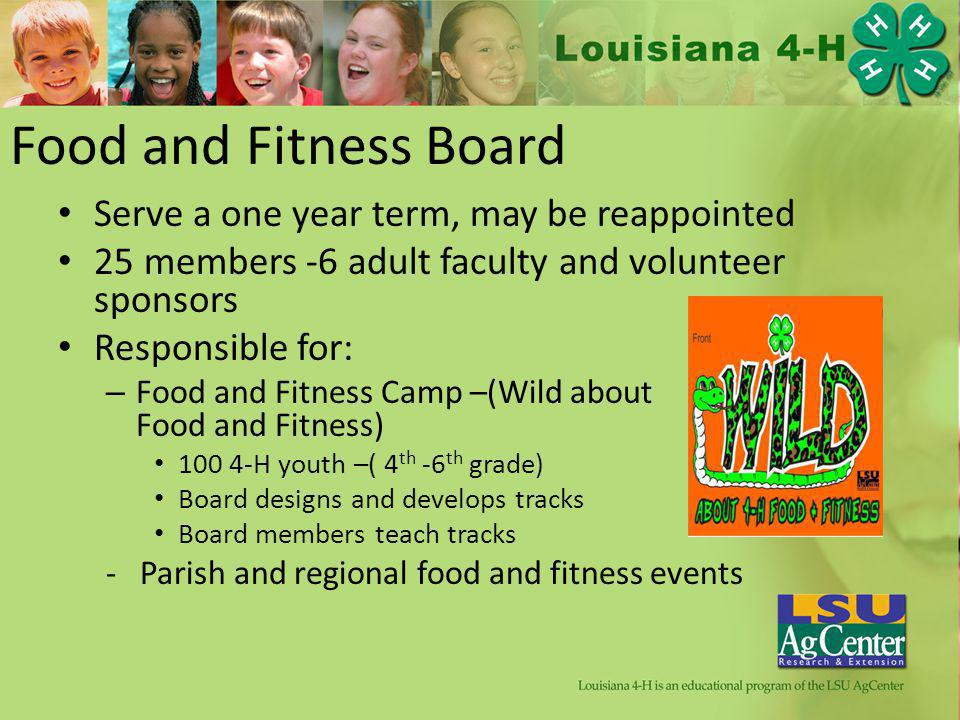 Food and Fitness Board Serve a one year term, may be reappointed 25 members -6 adult faculty and volunteer sponsors Responsible for: – Food and Fitness Camp –(Wild about Food and Fitness) 100 4-H youth –( 4 th -6 th grade) Board designs and develops tracks Board members teach tracks - Parish and regional food and fitness events