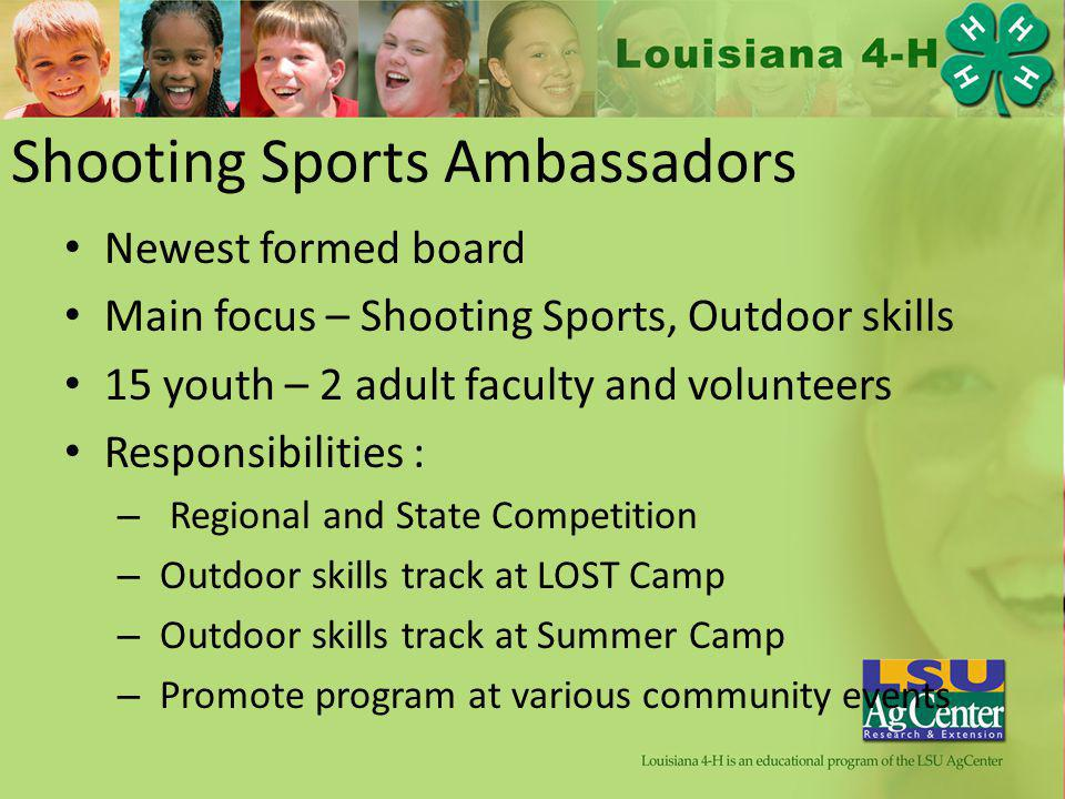 Shooting Sports Ambassadors Newest formed board Main focus – Shooting Sports, Outdoor skills 15 youth – 2 adult faculty and volunteers Responsibilities : – Regional and State Competition – Outdoor skills track at LOST Camp – Outdoor skills track at Summer Camp – Promote program at various community events
