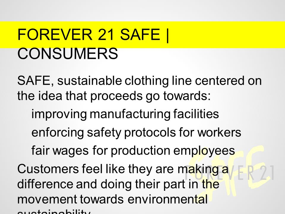 FOREVER 21 SAFE | CONSUMERS SAFE, sustainable clothing line centered on the idea that proceeds go towards: improving manufacturing facilities enforcing safety protocols for workers fair wages for production employees Customers feel like they are making a difference and doing their part in the movement towards environmental sustainability