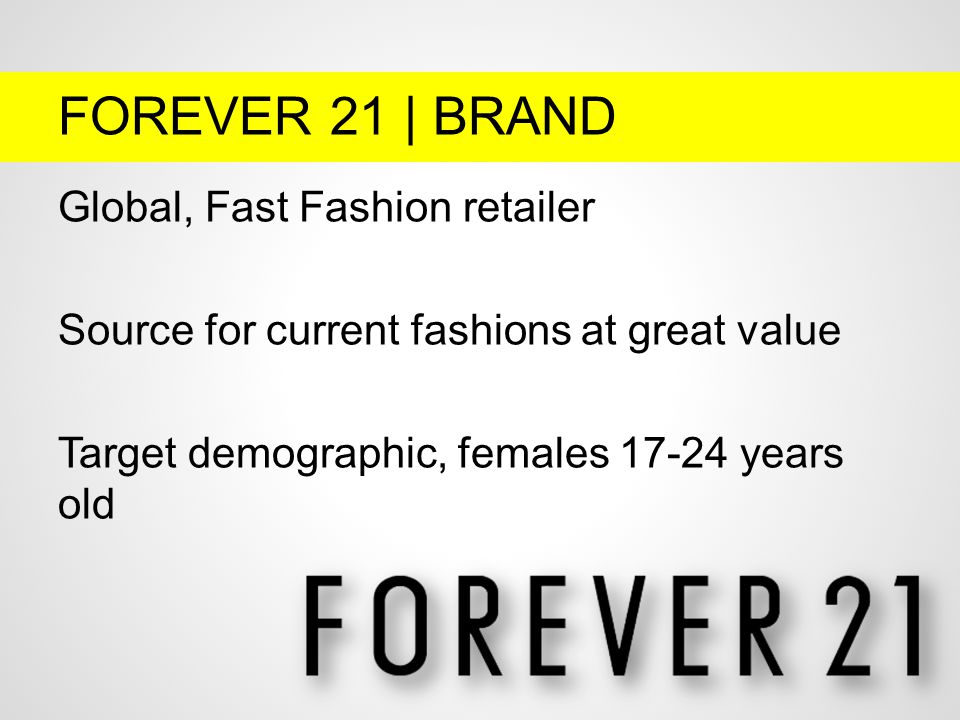 FOREVER 21 | BRAND Global, Fast Fashion retailer Source for current fashions at great value Target demographic, females 17-24 years old